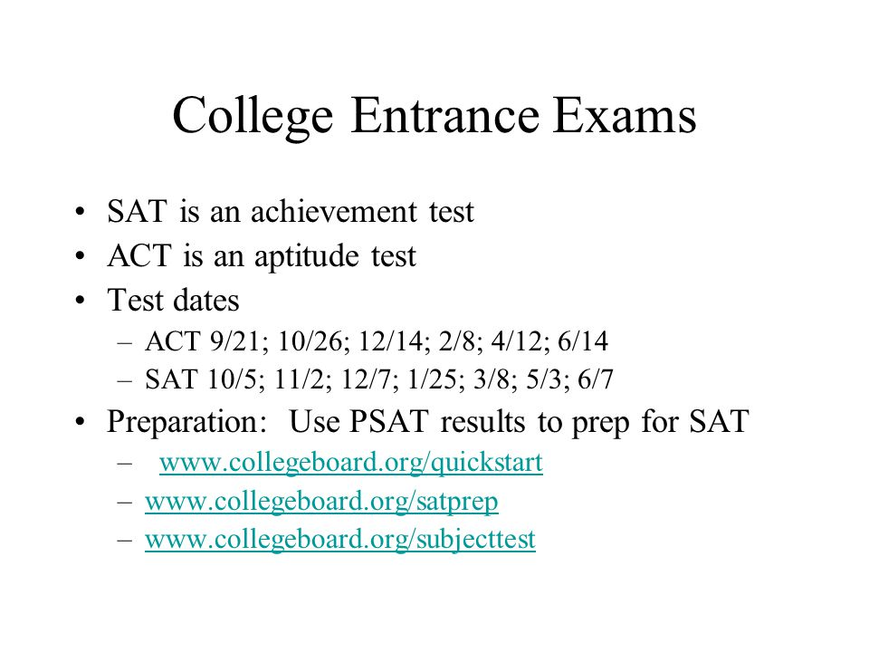 College Entrance Exams SAT is an achievement test ACT is an aptitude test Test dates –ACT 9/21; 10/26; 12/14; 2/8; 4/12; 6/14 –SAT 10/5; 11/2; 12/7; 1/25; 3/8; 5/3; 6/7 Preparation: Use PSAT results to prep for SAT – www.collegeboard.org/quickstartwww.collegeboard.org/quickstart –www.collegeboard.org/satprepwww.collegeboard.org/satprep –www.collegeboard.org/subjecttestwww.collegeboard.org/subjecttest
