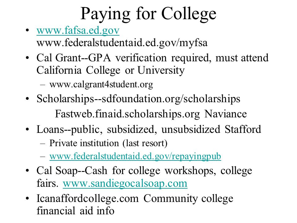 Paying for College www.fafsa.ed.gov www.federalstudentaid.ed.gov/myfsawww.fafsa.ed.gov Cal Grant--GPA verification required, must attend California College or University –www.calgrant4student.org Scholarships--sdfoundation.org/scholarships Fastweb.finaid.scholarships.org Naviance Loans--public, subsidized, unsubsidized Stafford –Private institution (last resort) –www.federalstudentaid.ed.gov/repayingpubwww.federalstudentaid.ed.gov/repayingpub Cal Soap--Cash for college workshops, college fairs.