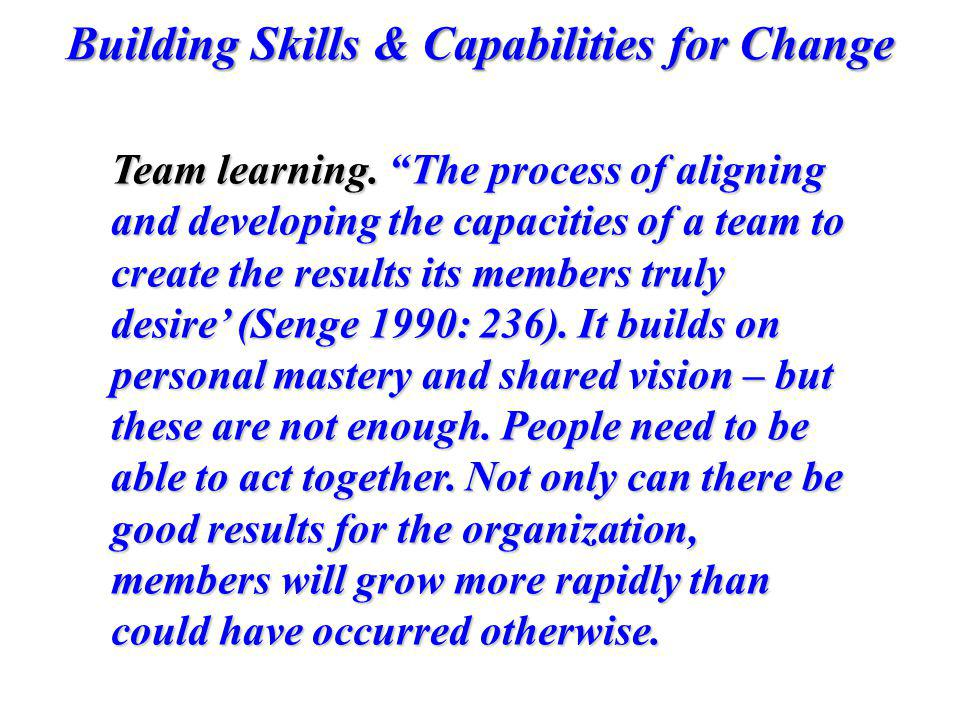 Building Skills & Capabilities for Change Team learning. The process of aligning and developing the capacities of a team to create the results its mem