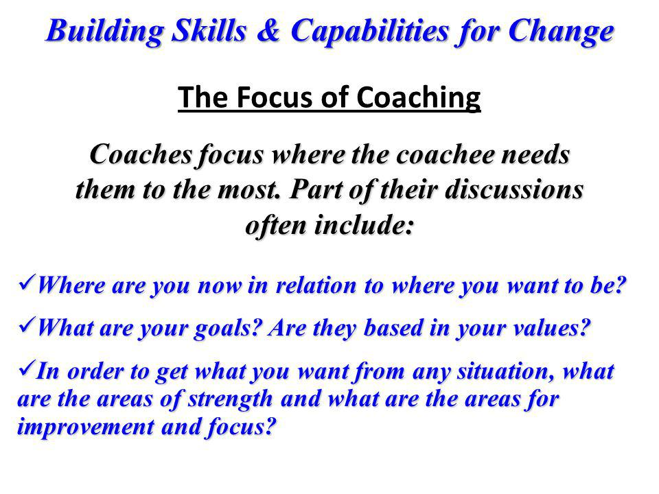 Building Skills & Capabilities for Change Coaches focus where the coachee needs them to the most. Part of their discussions often include: Where are y