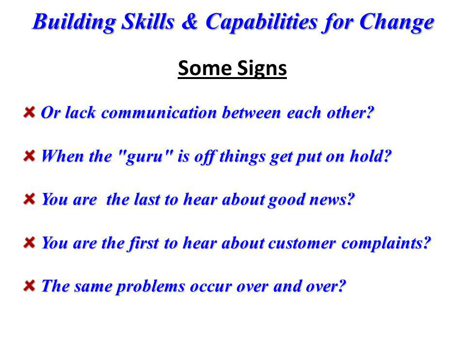 Building Skills & Capabilities for Change Or lack communication between each other? Or lack communication between each other? When the