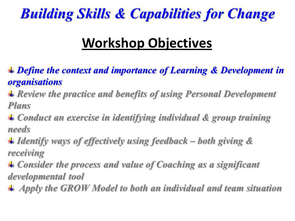 Building Skills & Capabilities for Change Workshop Objectives Define the context and importance of Learning & Development in organisations Define the