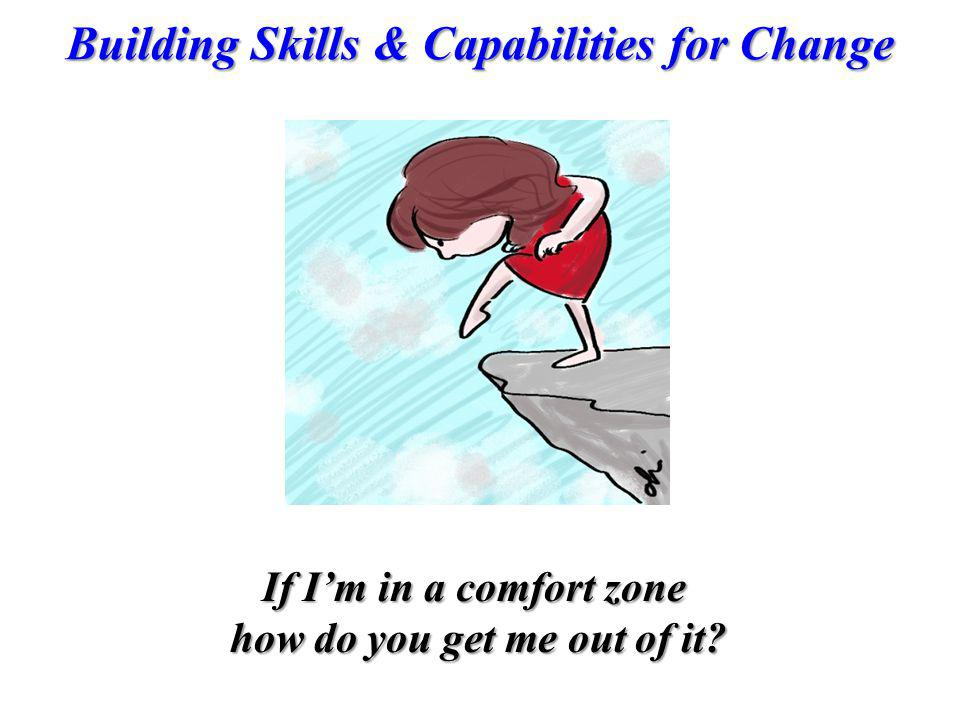 Building Skills & Capabilities for Change If Im in a comfort zone how do you get me out of it?