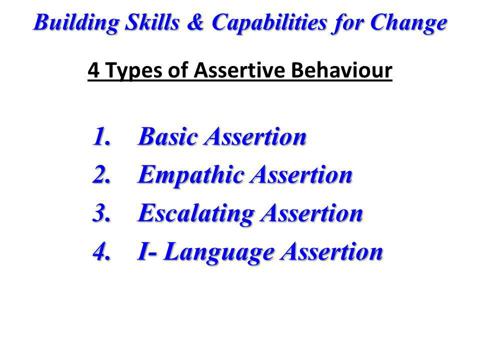 Building Skills & Capabilities for Change 1. Basic Assertion 2. Empathic Assertion 3. Escalating Assertion 4. I- Language Assertion 4 Types of Asserti