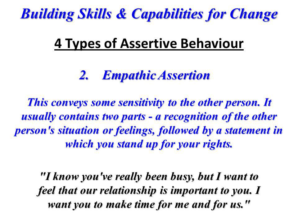 Building Skills & Capabilities for Change 2. Empathic Assertion This conveys some sensitivity to the other person. It usually contains two parts - a r