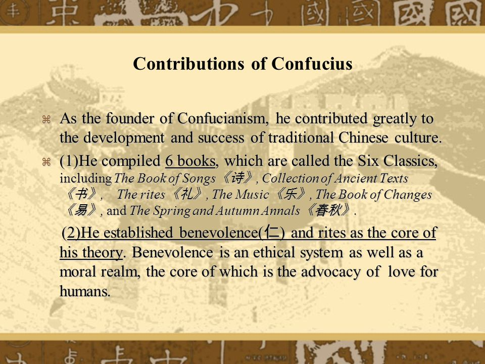 Contributions of Confucius As the founder of Confucianism, he contributed greatly to the development and success of traditional Chinese culture.
