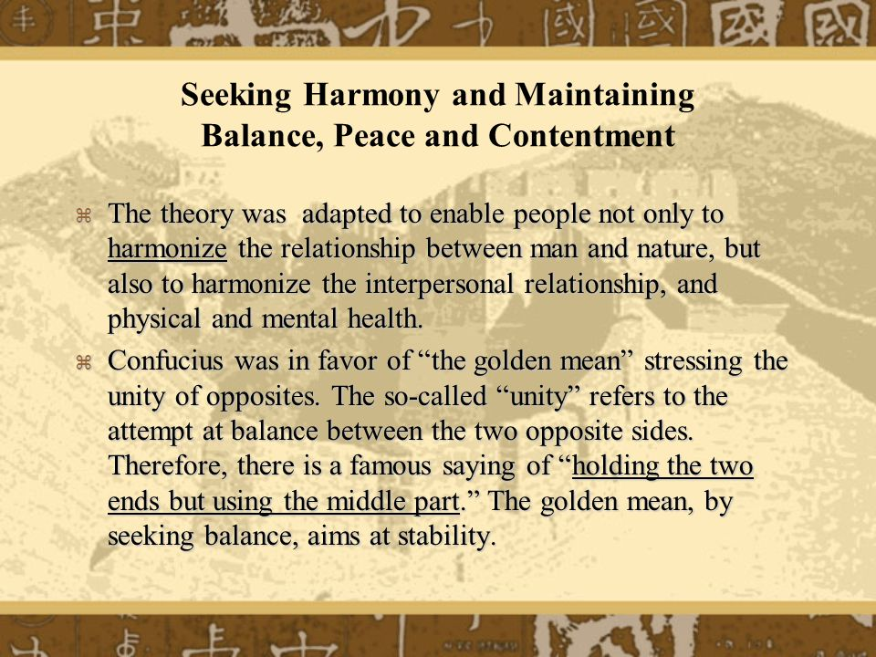Seeking Harmony and Maintaining Balance, Peace and Contentment The theory was adapted to enable people not only to harmonize the relationship between man and nature, but also to harmonize the interpersonal relationship, and physical and mental health.