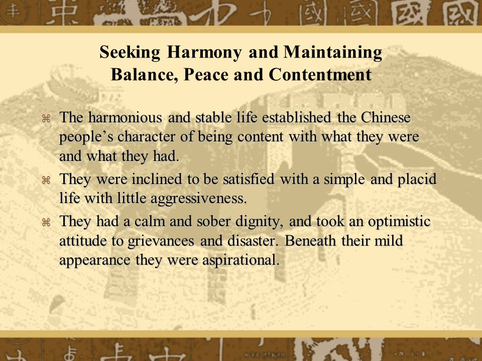 Seeking Harmony and Maintaining Balance, Peace and Contentment The harmonious and stable life established the Chinese peoples character of being content with what they were and what they had.