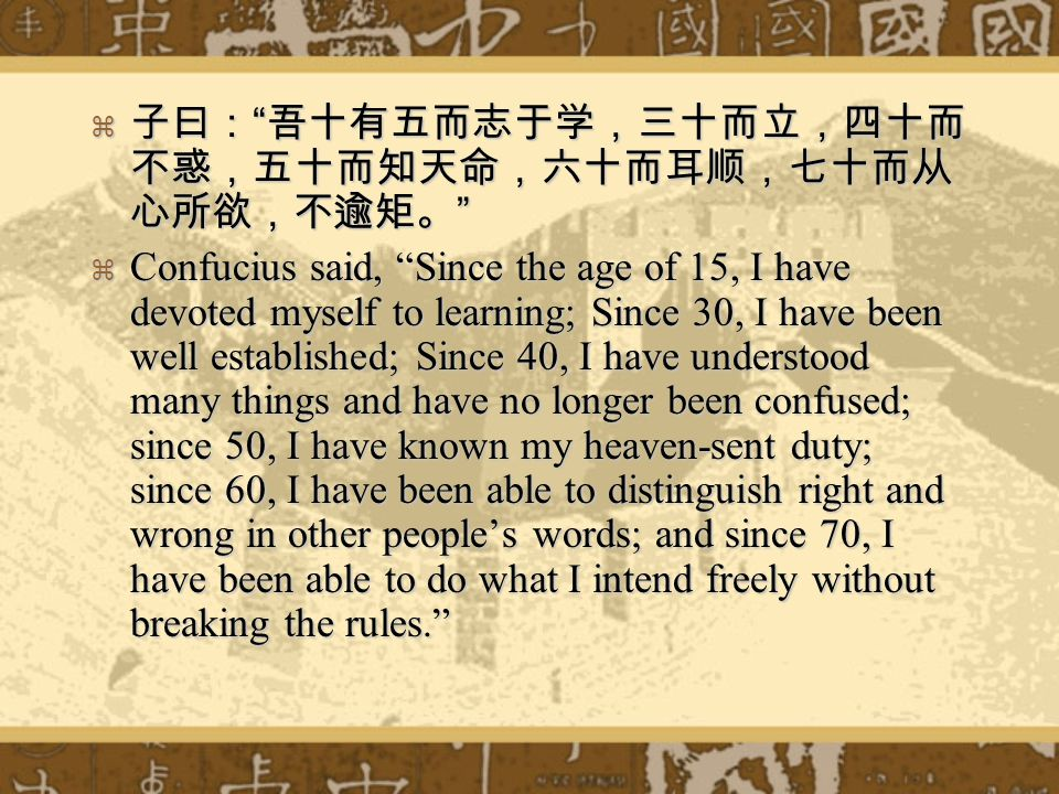 Confucius said, Since the age of 15, I have devoted myself to learning; Since 30, I have been well established; Since 40, I have understood many things and have no longer been confused; since 50, I have known my heaven-sent duty; since 60, I have been able to distinguish right and wrong in other peoples words; and since 70, I have been able to do what I intend freely without breaking the rules.