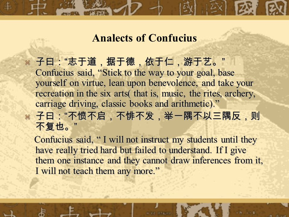 Analects of Confucius Confucius said, Stick to the way to your goal, base yourself on virtue, lean upon benevolence, and take your recreation in the six arts( that is, music, the rites, archery, carriage driving, classic books and arithmetic).
