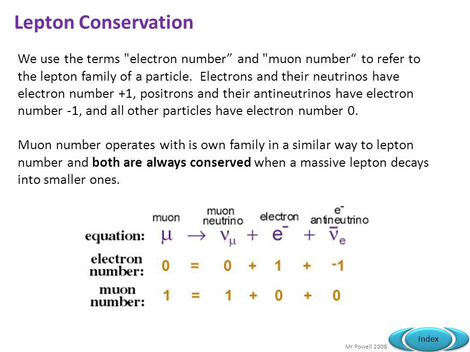 Mr Powell 2008 Index Lepton Conservation We use the terms electron number and muon number to refer to the lepton family of a particle.