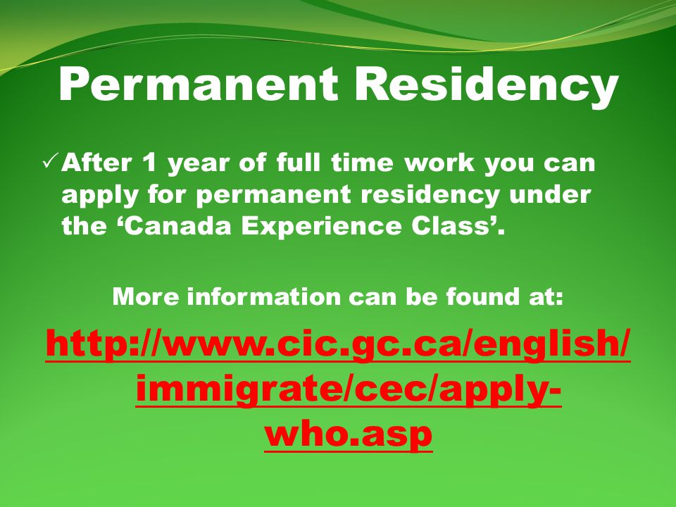 Permanent Residency After 1 year of full time work you can apply for permanent residency under the Canada Experience Class.