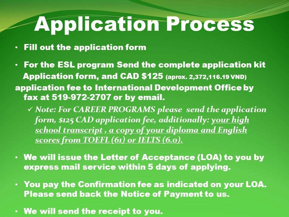Application Process Fill out the application form For the ESL program Send the complete application kit Application form, and CAD $125 (aprox.