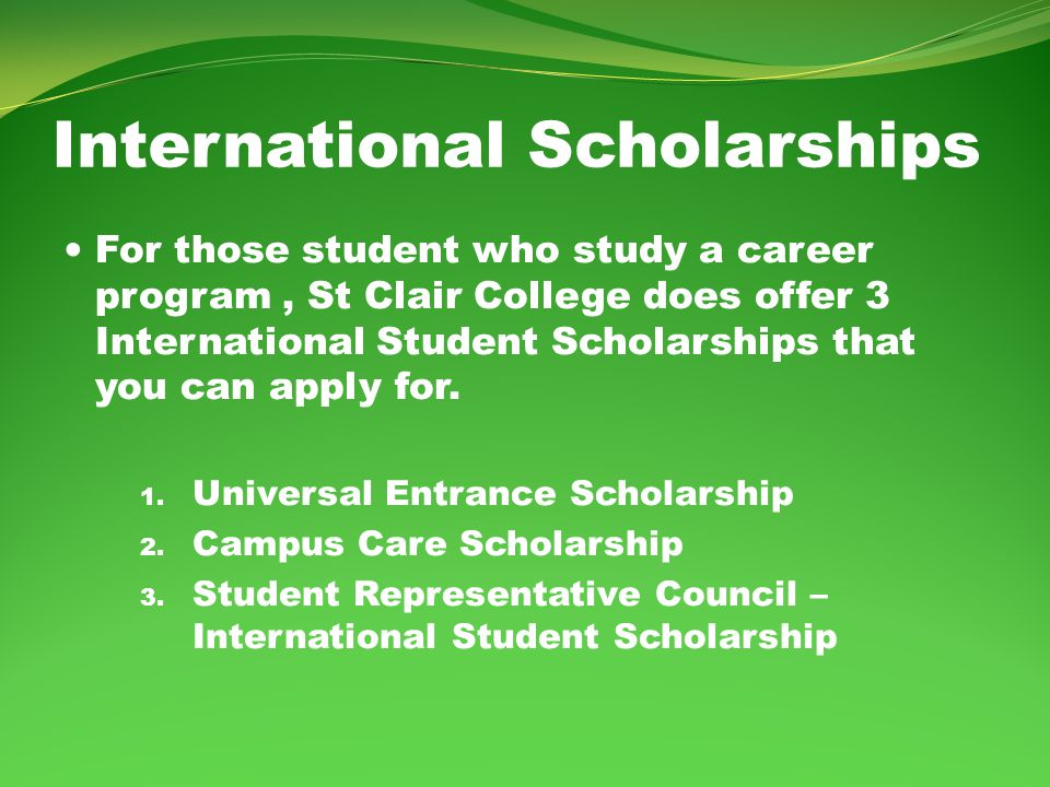 International Scholarships For those student who study a career program, St Clair College does offer 3 International Student Scholarships that you can apply for.