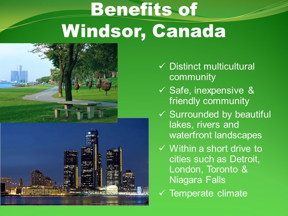 Benefits of Windsor, Canada Distinct multicultural community Safe, inexpensive & friendly community Surrounded by beautiful lakes, rivers and waterfront landscapes Within a short drive to cities such as Detroit, London, Toronto & Niagara Falls Temperate climate
