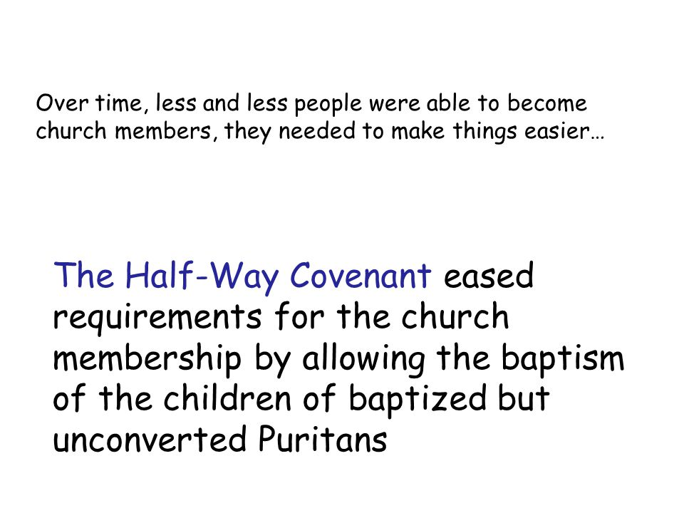 The Half-Way Covenant eased requirements for the church membership by allowing the baptism of the children of baptized but unconverted Puritans Over t