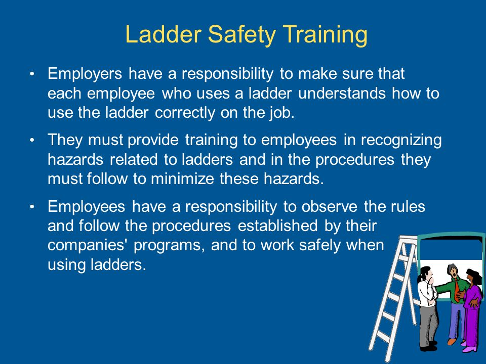 Ladder Safety Training Employers have a responsibility to make sure that each employee who uses a ladder understands how to use the ladder correctly o