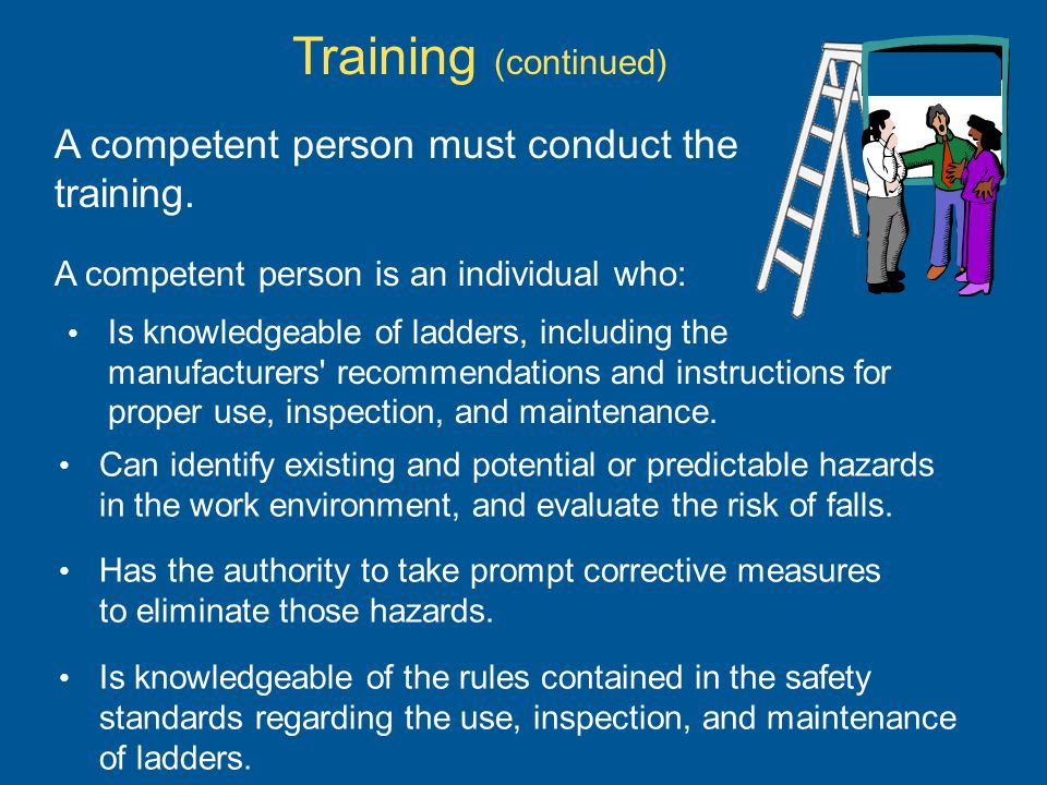A competent person must conduct the training. A competent person is an individual who: Is knowledgeable of ladders, including the manufacturers' recom