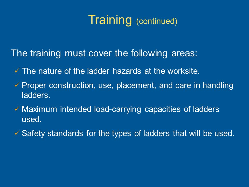 The nature of the ladder hazards at the worksite. Proper construction, use, placement, and care in handling ladders. Maximum intended load-carrying ca