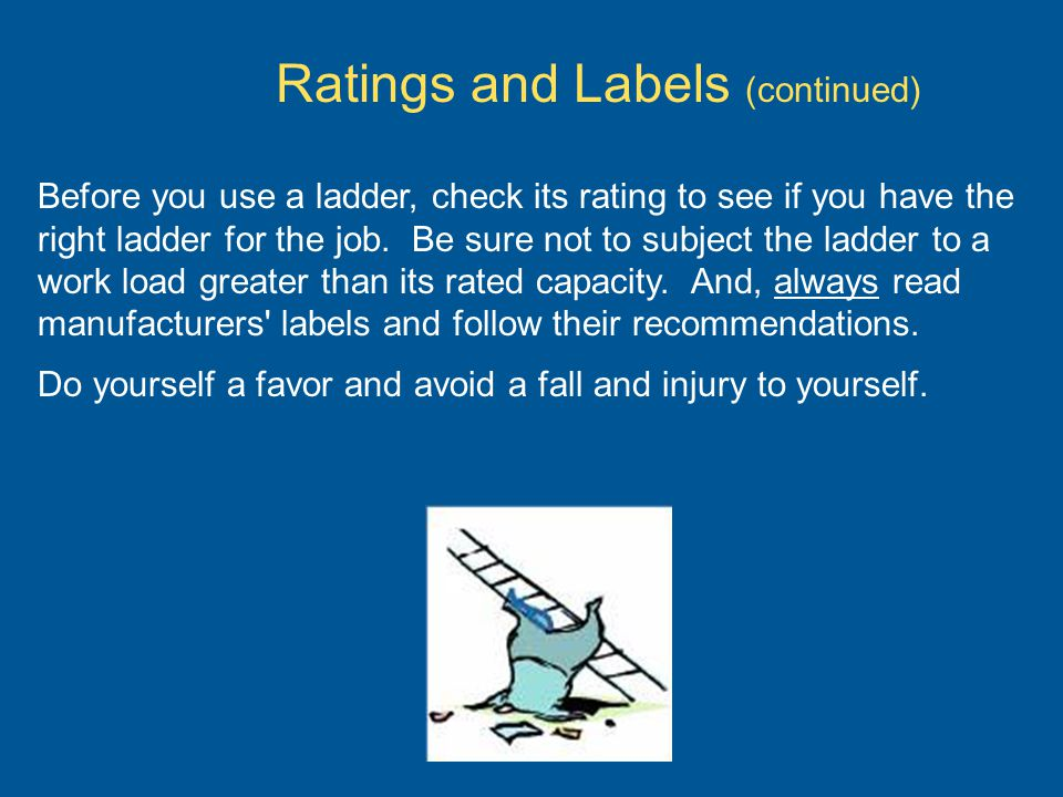 Before you use a ladder, check its rating to see if you have the right ladder for the job. Be sure not to subject the ladder to a work load greater th