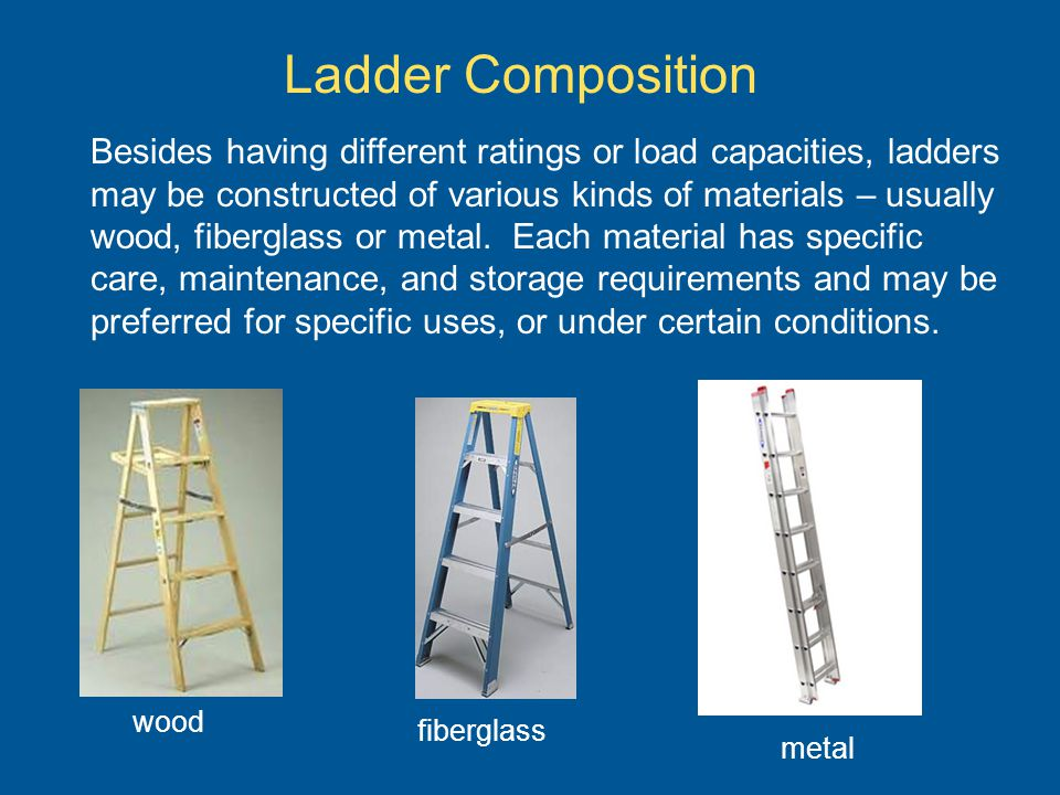 Ladder Composition Besides having different ratings or load capacities, ladders may be constructed of various kinds of materials – usually wood, fiber