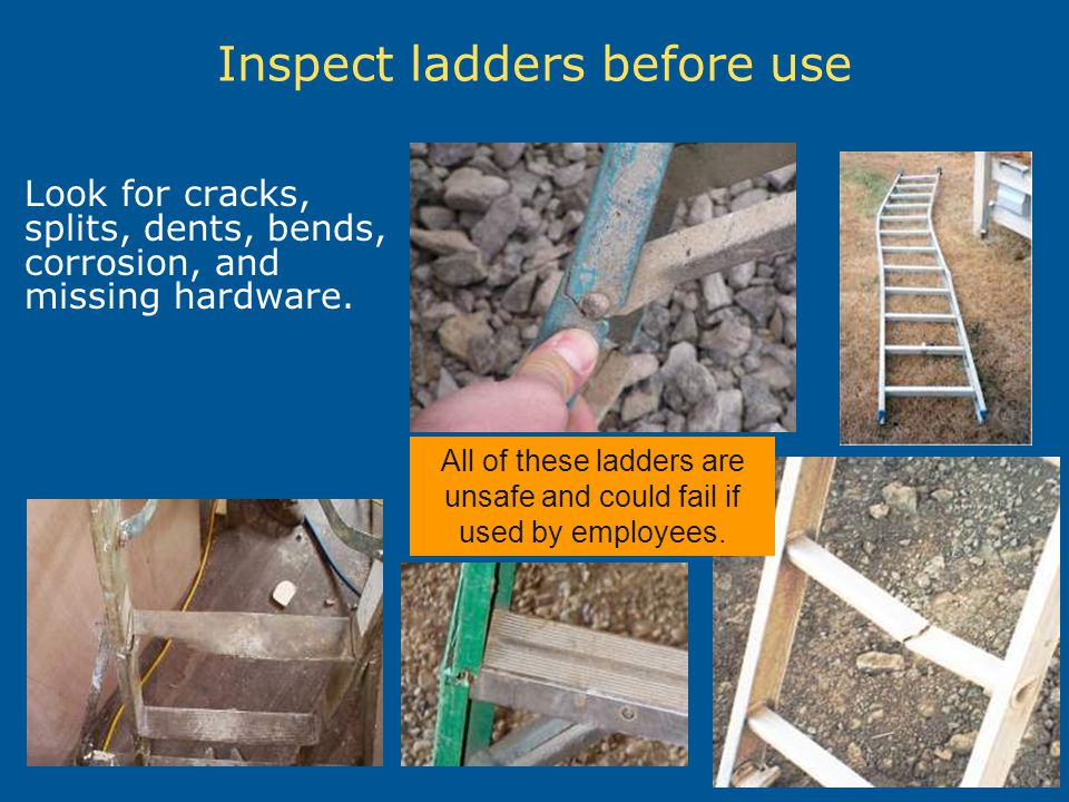 Inspect ladders before use Look for cracks, splits, dents, bends, corrosion, and missing hardware. All of these ladders are unsafe and could fail if u