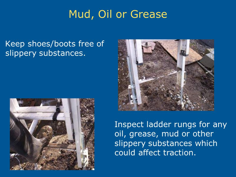 Mud, Oil or Grease Keep shoes/boots free of slippery substances. Inspect ladder rungs for any oil, grease, mud or other slippery substances which coul