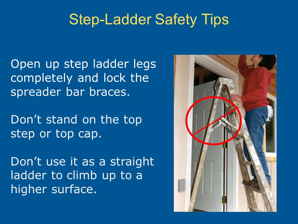 Step-Ladder Safety Tips Open up step ladder legs completely and lock the spreader bar braces. Dont stand on the top step or top cap. Dont use it as a
