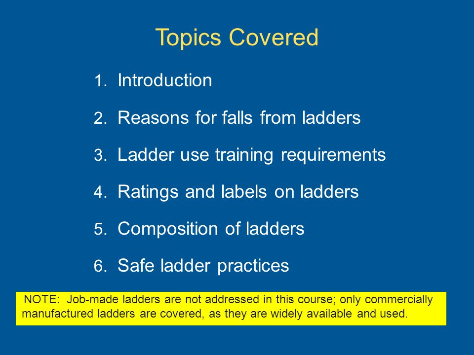 Topics Covered 1. Introduction 2. Reasons for falls from ladders 3. Ladder use training requirements 4. Ratings and labels on ladders 5. Composition o