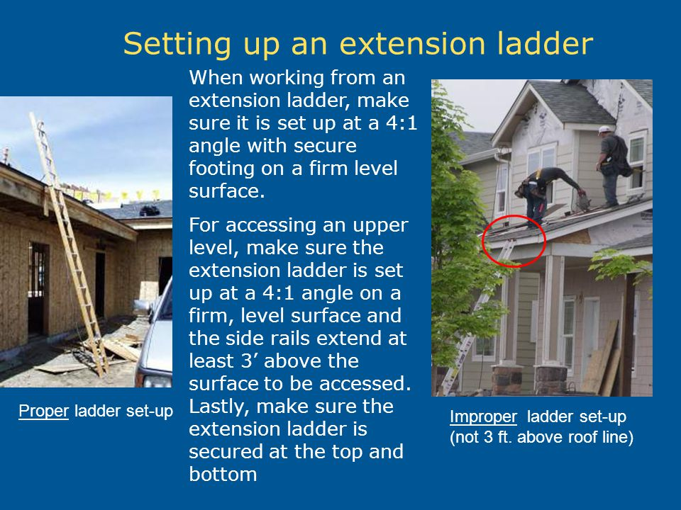 Setting up an extension ladder When working from an extension ladder, make sure it is set up at a 4:1 angle with secure footing on a firm level surfac
