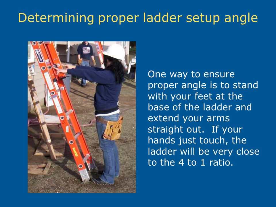 Determining proper ladder setup angle One way to ensure proper angle is to stand with your feet at the base of the ladder and extend your arms straigh