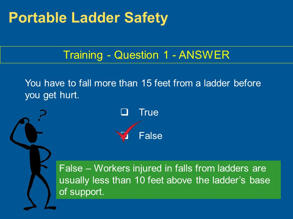 Portable Ladder Safety Training - Question 1 - ANSWER You have to fall more than 15 feet from a ladder before you get hurt. True False False – Workers