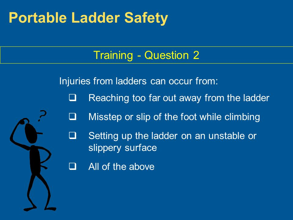 Portable Ladder Safety Training - Question 2 Injuries from ladders can occur from: Reaching too far out away from the ladder Misstep or slip of the fo