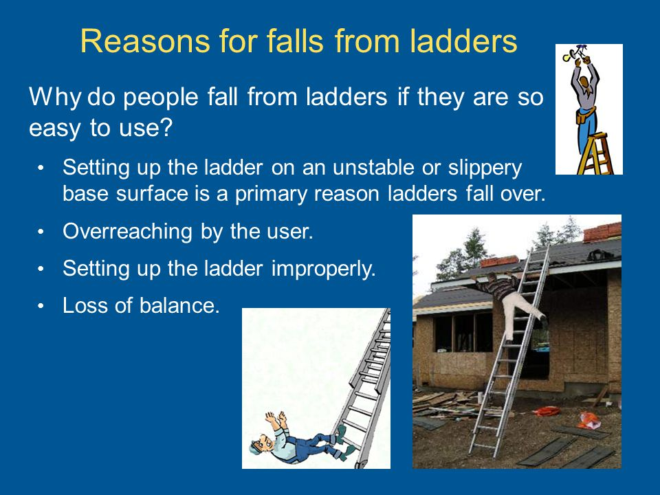 Why do people fall from ladders if they are so easy to use? Setting up the ladder on an unstable or slippery base surface is a primary reason ladders