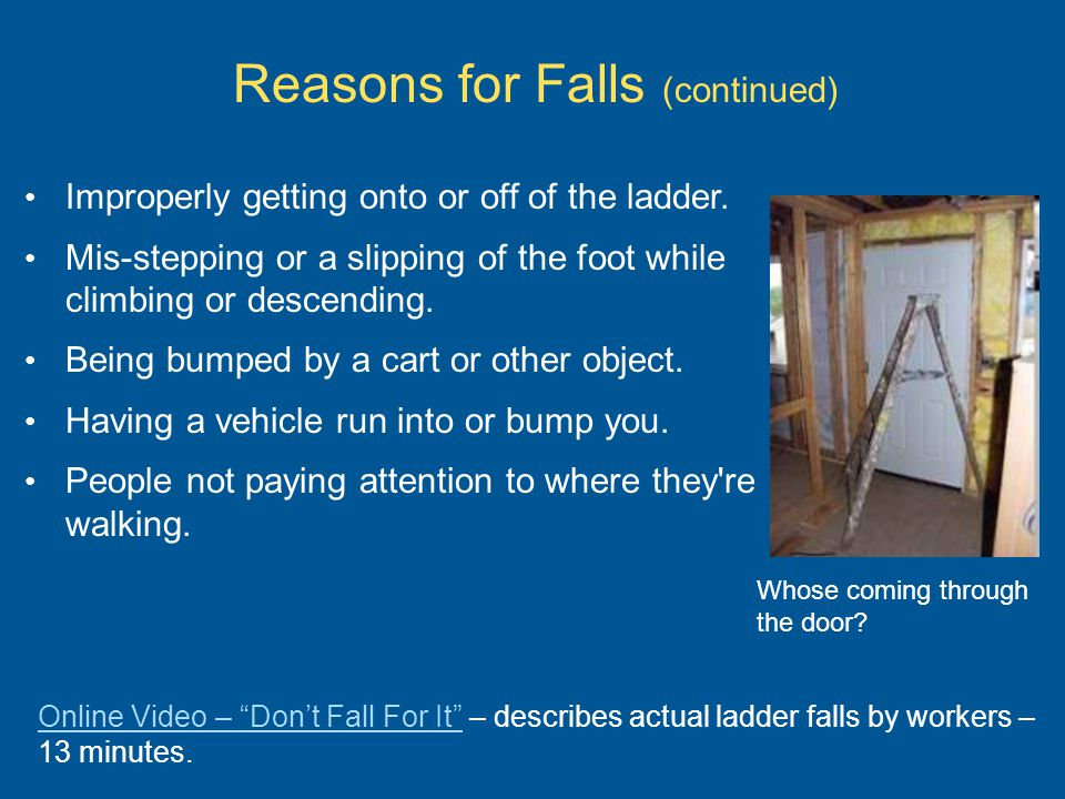 Reasons for Falls (continued) Improperly getting onto or off of the ladder. Mis-stepping or a slipping of the foot while climbing or descending. Being