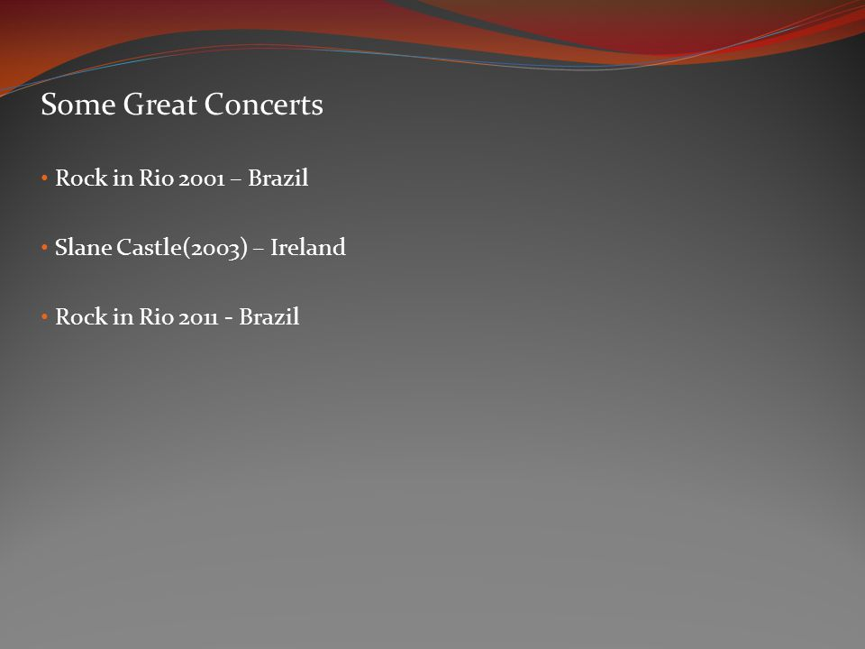 Some Great Concerts Rock in Rio 2001 – Brazil Slane Castle(2003) – Ireland Rock in Rio 2011 - Brazil