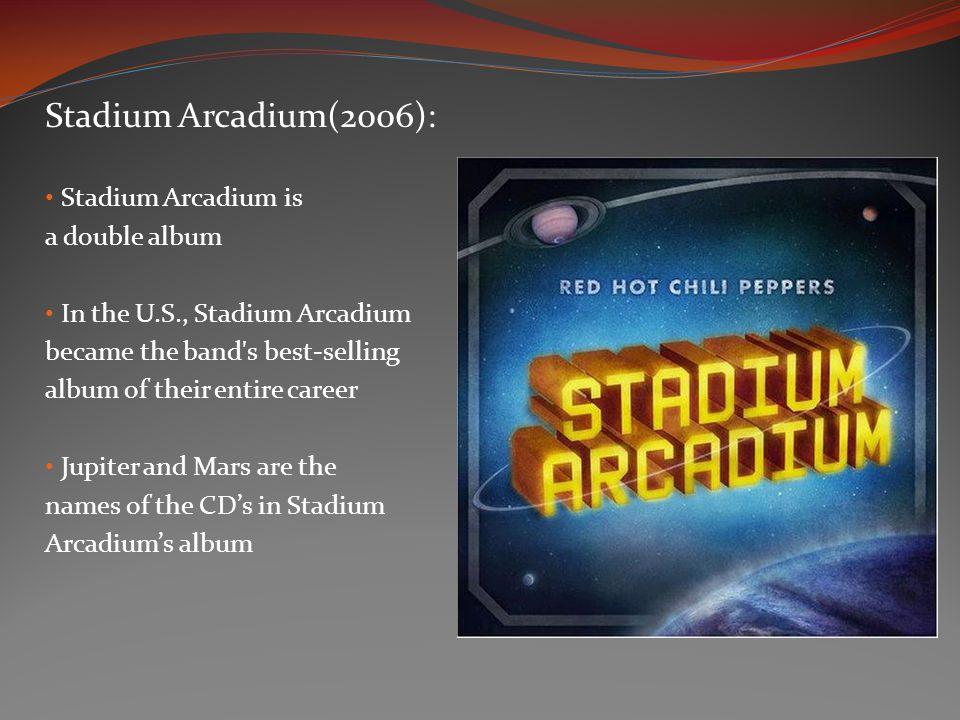 Stadium Arcadium(2006): Stadium Arcadium is a double album In the U.S., Stadium Arcadium became the band s best-selling album of their entire career Jupiter and Mars are the names of the CDs in Stadium Arcadiums album