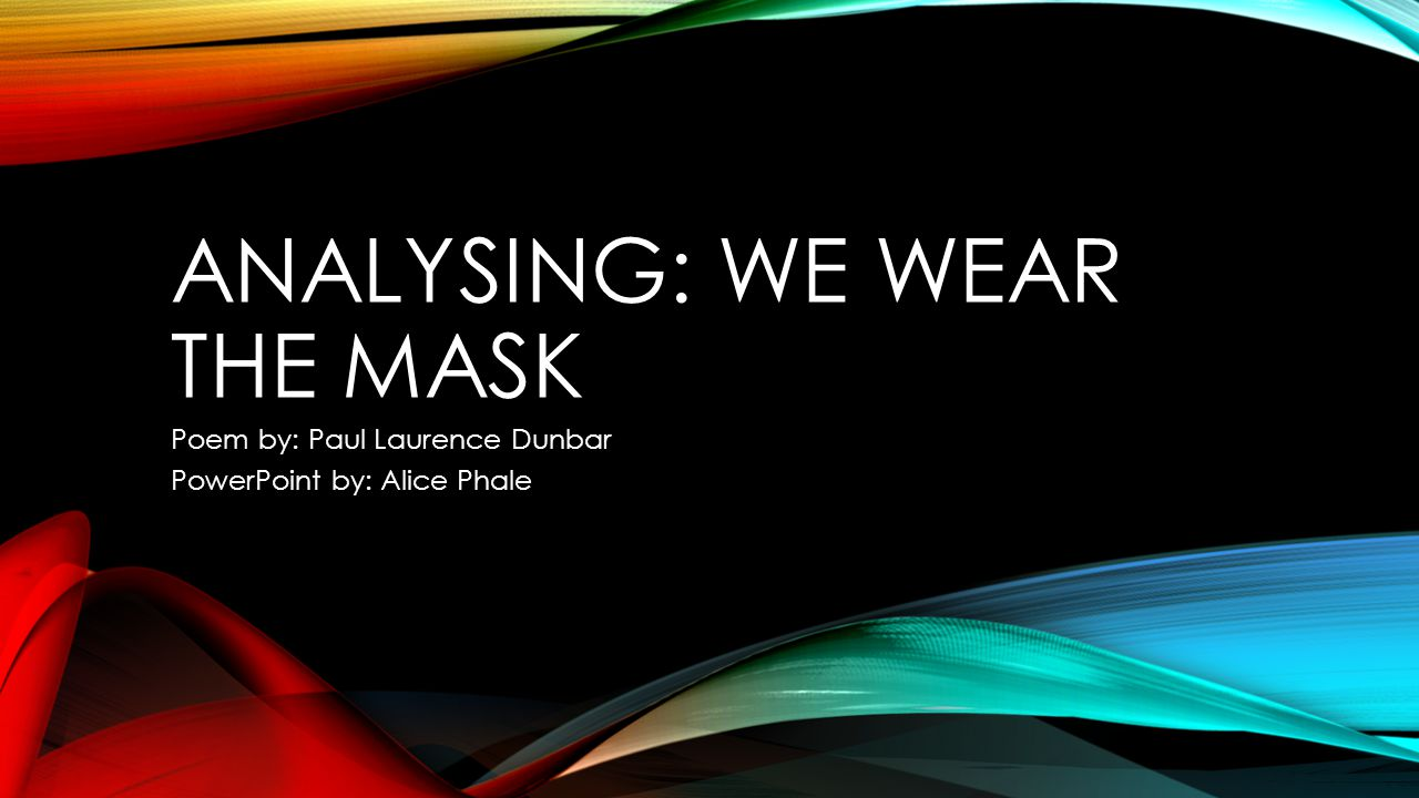ANALYSING: WE WEAR THE MASK Poem by: Paul Laurence Dunbar PowerPoint by: Alice Phale