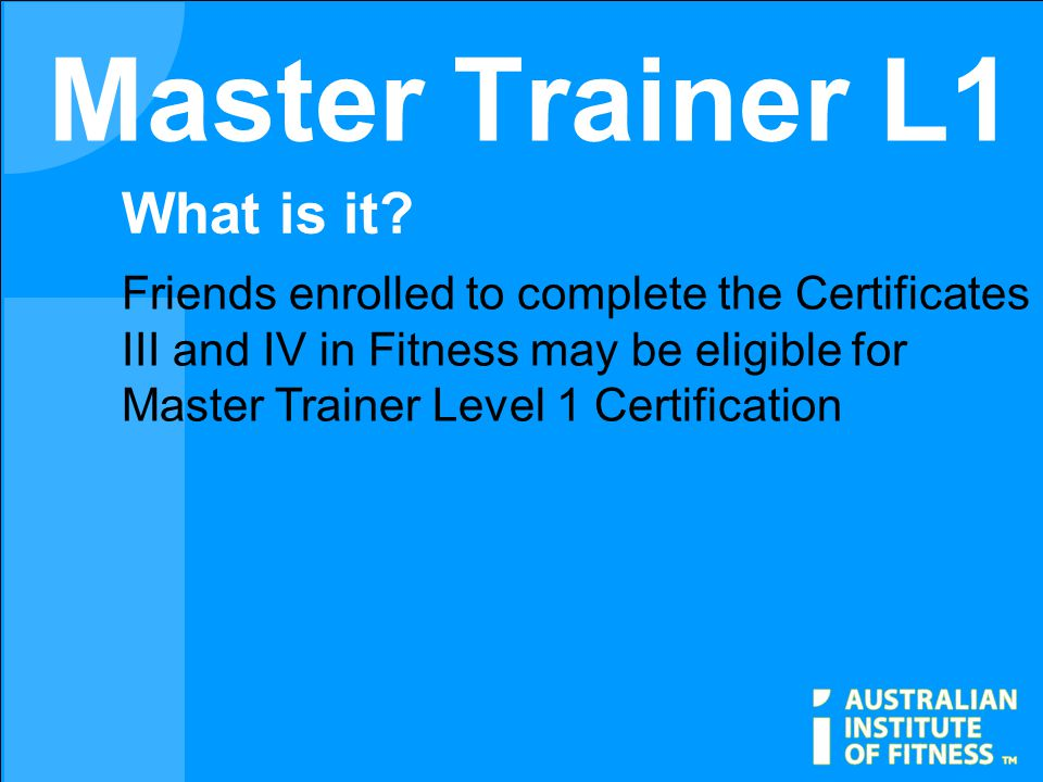 Master Trainer L1 Friends enrolled to complete the Certificates III and IV in Fitness may be eligible for Master Trainer Level 1 Certification What is