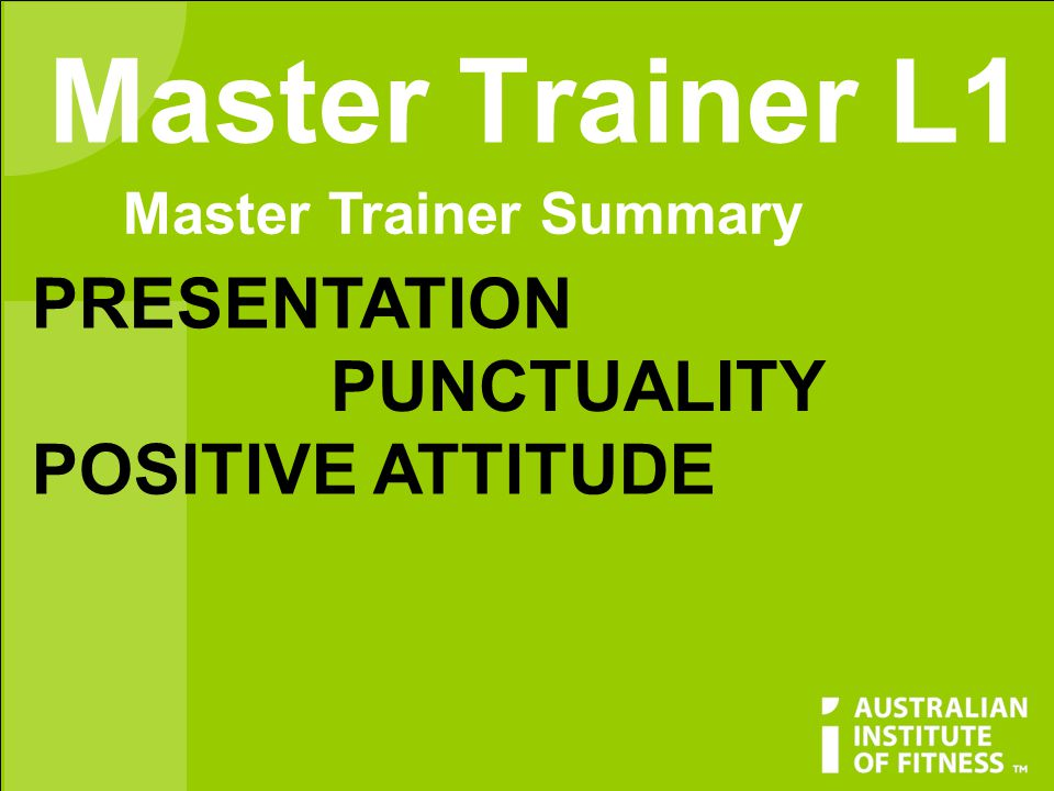 Master Trainer L1 Master Trainer Summary PRESENTATION PUNCTUALITY POSITIVE ATTITUDE