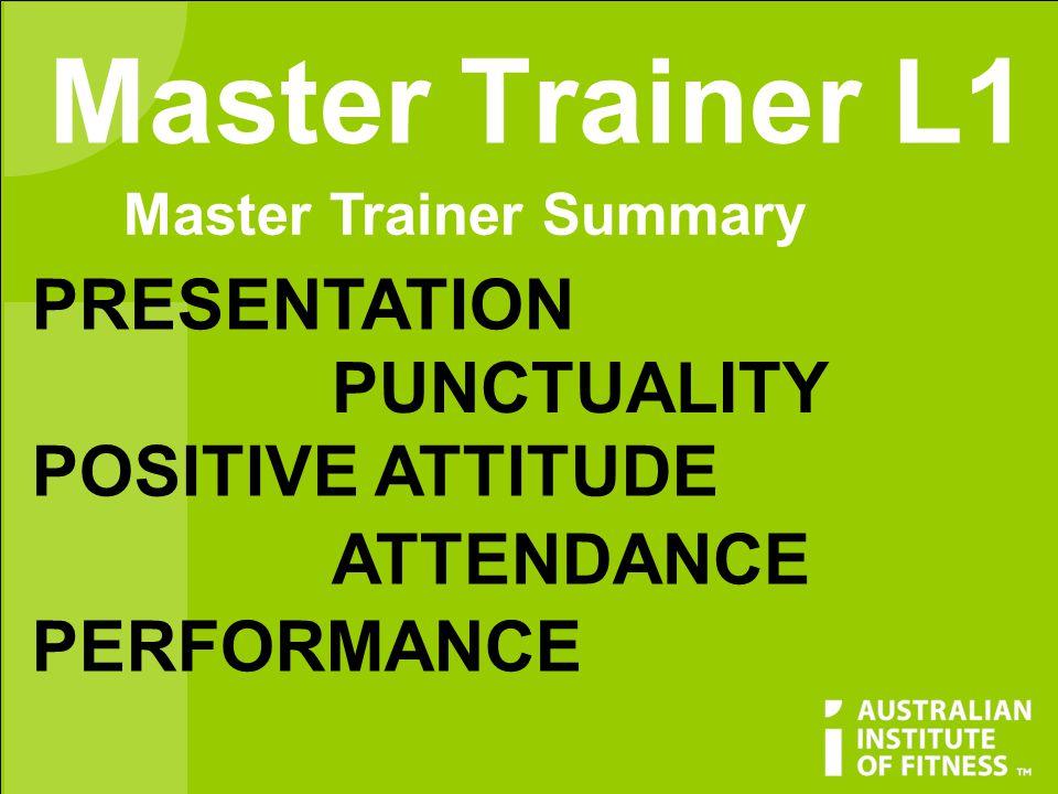 Master Trainer L1 Master Trainer Summary PRESENTATION PUNCTUALITY POSITIVE ATTITUDE ATTENDANCE PERFORMANCE