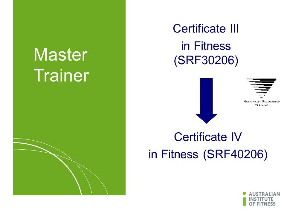 Certificate III in Fitness (SRF30206) Certificate IV in Fitness (SRF40206) Master Trainer
