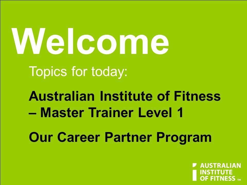 Welcome Topics for today: Australian Institute of Fitness – Master Trainer Level 1 Our Career Partner Program