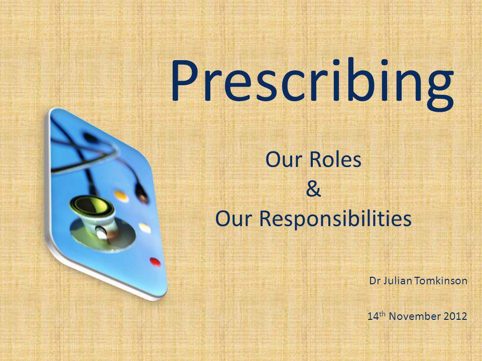 Prescribing Our Roles & Our Responsibilities 14 th November 2012 Dr Julian Tomkinson