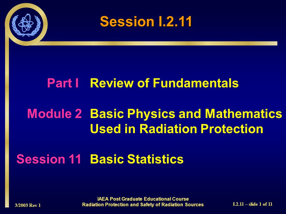 3/2003 Rev 1 I.2.11 – slide 1 of 11 Session I.2.11 Part I Review of Fundamentals Module 2Basic Physics and Mathematics Used in Radiation Protection Session 11Basic Statistics IAEA Post Graduate Educational Course Radiation Protection and Safety of Radiation Sources