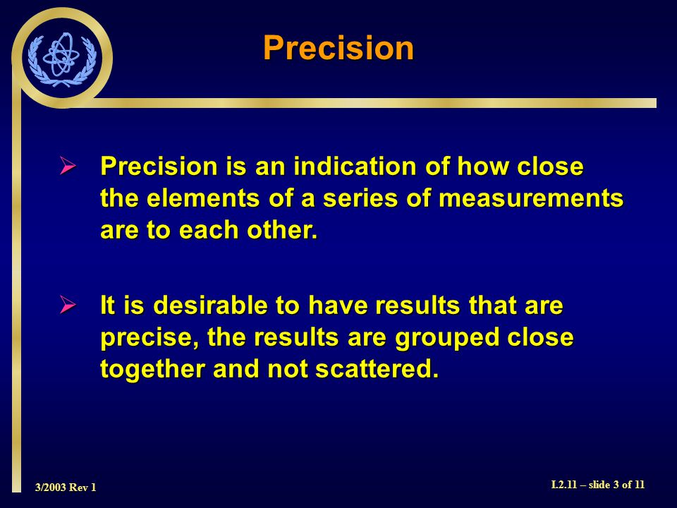 3/2003 Rev 1 I.2.11 – slide 3 of 11 Precision Precision is an indication of how close the elements of a series of measurements are to each other.