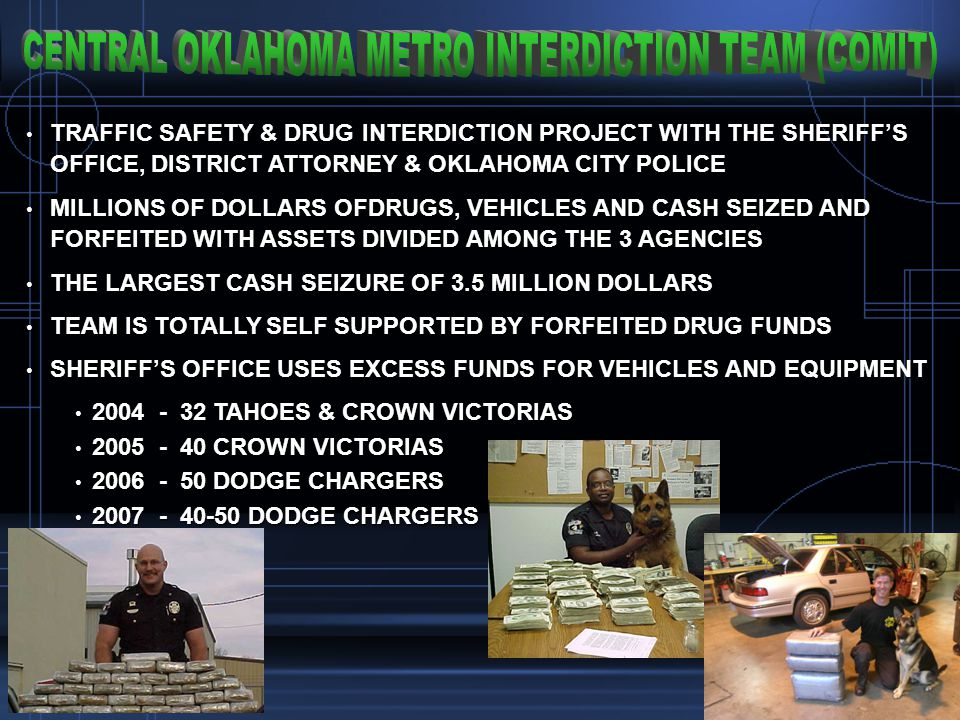 TRAFFIC SAFETY & DRUG INTERDICTION PROJECT WITH THE SHERIFFS OFFICE, DISTRICT ATTORNEY & OKLAHOMA CITY POLICE TRAFFIC SAFETY & DRUG INTERDICTION PROJECT WITH THE SHERIFFS OFFICE, DISTRICT ATTORNEY & OKLAHOMA CITY POLICE MILLIONS OF DOLLARS OFDRUGS, VEHICLES AND CASH SEIZED AND FORFEITED WITH ASSETS DIVIDED AMONG THE 3 AGENCIES MILLIONS OF DOLLARS OFDRUGS, VEHICLES AND CASH SEIZED AND FORFEITED WITH ASSETS DIVIDED AMONG THE 3 AGENCIES THE LARGEST CASH SEIZURE OF 3.5 MILLION DOLLARS THE LARGEST CASH SEIZURE OF 3.5 MILLION DOLLARS TEAM IS TOTALLY SELF SUPPORTED BY FORFEITED DRUG FUNDS TEAM IS TOTALLY SELF SUPPORTED BY FORFEITED DRUG FUNDS SHERIFFS OFFICE USES EXCESS FUNDS FOR VEHICLES AND EQUIPMENT SHERIFFS OFFICE USES EXCESS FUNDS FOR VEHICLES AND EQUIPMENT 2004 - 32 TAHOES & CROWN VICTORIAS 2004 - 32 TAHOES & CROWN VICTORIAS 2005 - 40 CROWN VICTORIAS 2005 - 40 CROWN VICTORIAS 2006 - 50 DODGE CHARGERS 2006 - 50 DODGE CHARGERS 2007 - 40-50 DODGE CHARGERS 2007 - 40-50 DODGE CHARGERS