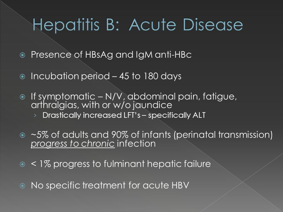 Presence of HBsAg and IgM anti-HBc Incubation period – 45 to 180 days If symptomatic – N/V, abdominal pain, fatigue, arthralgias, with or w/o jaundice