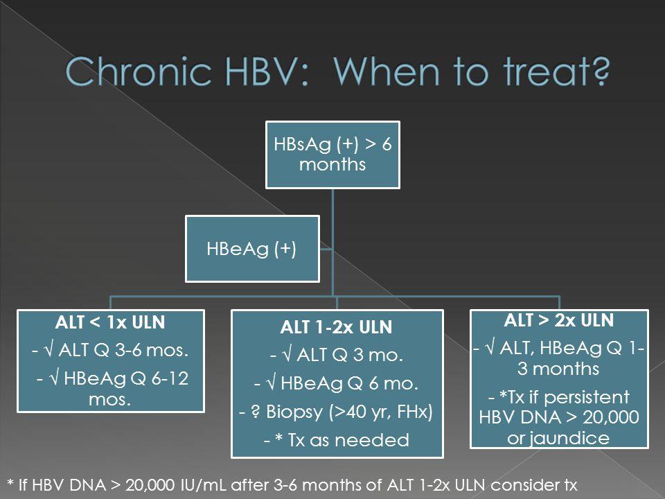 HBsAg (+) > 6 months ALT < 1x ULN - ALT Q 3-6 mos. - HBeAg Q 6-12 mos. ALT 1-2x ULN - ALT Q 3 mo. - HBeAg Q 6 mo. - ? Biopsy (>40 yr, FHx) - * Tx as n