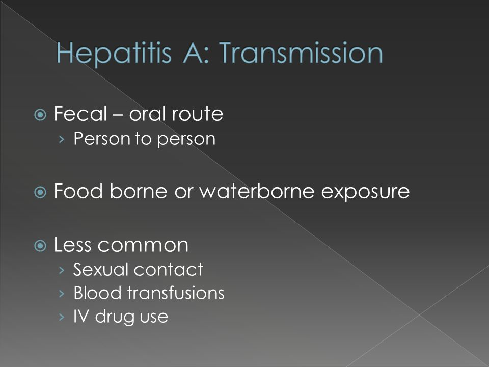 Fecal – oral route Person to person Food borne or waterborne exposure Less common Sexual contact Blood transfusions IV drug use